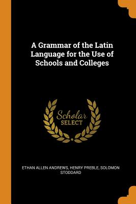 A Grammar of the Latin Language for the Use of Schools and Colleges - Andrews, Ethan Allen, and Preble, Henry, and Stoddard, Solomon