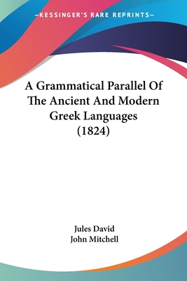 A Grammatical Parallel of the Ancient and Modern Greek Languages (1824) - David, Jules, and Mitchell, John (Translated by)