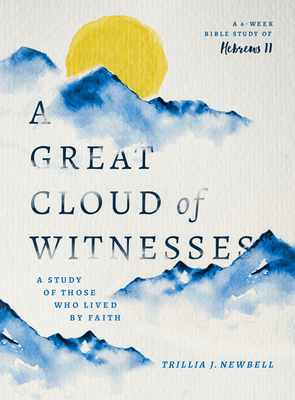 A Great Cloud of Witnesses: A Study of Those Who Lived by Faith (a Study in Hebrews 11) - Newbell, Trillia J