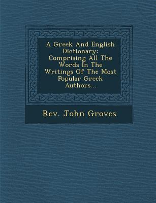 A Greek and English Dictionary: Comprising All the Words in the Writings of the Most Popular Greek Authors... - Groves, Rev John