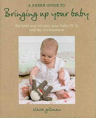 A Green Guide to Bringing Up Your Baby: The Kind Way for You, Your Baby (0-3) and the Environment - Gillman, Claire