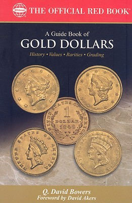 A Guide Book of Gold Dollars: Complete Source for History, Grading, and Values - Bowers, Q David, and Stack, Lawrence (Editor), and Akers, David W (Foreword by)