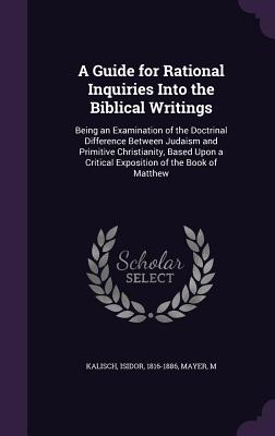 A Guide for Rational Inquiries Into the Biblical Writings: Being an Examination of the Doctrinal Difference Between Judaism and Primitive Christianity, Based Upon a Critical Exposition of the Book of Matthew - Kalisch, Isidor, Dr., and Mayer, M