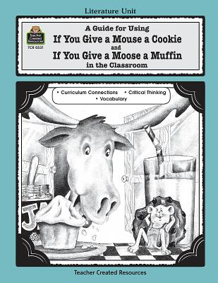 A Guide for Using If You Give a Mouse a Cookie and If You Give a Moose a Muffin in the Classroom - Hayes, Deborah