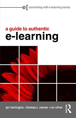 A Guide to Authentic e-Learning - Herrington, Jan, and Reeves, Thomas C, and Oliver, Ron