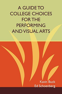 A Guide to College Choices for the Performing and Visual Arts - Buck, Kavin, and Schoenberg, Ed