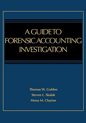 A Guide to Forensic Accounting Investigation - Golden, Thomas W, and Skalak, Steven L, and Clayton, Mona M