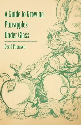 A Guide to Growing Pineapples Under Glass - Thomson, David, Mr.