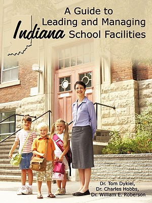 A Guide to Leading and Managing Indiana School Facilities - Dykiel, Tom, Dr., and Hobbs, Charles, Dr., and Roberson, William E, Dr.
