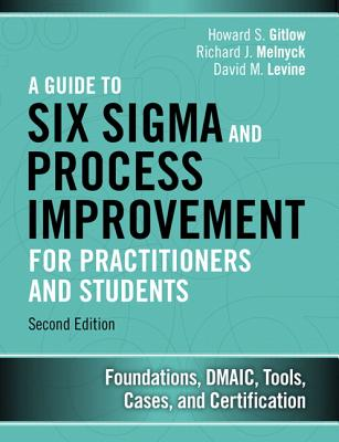 A Guide to Six SIGMA and Process Improvement for Practitioners and Students: Foundations, Dmaic, Tools, Cases, and Certification - Gitlow, Howard S, and Melnyck, Richard J, and Levine, David M