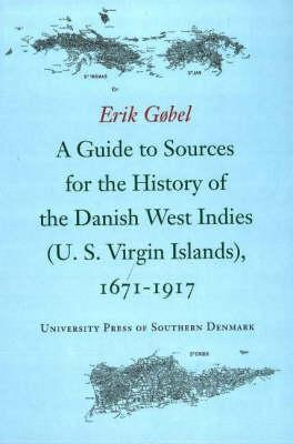 A Guide to Sources for the History of the Danish West Indies (Us Virgin Islands): 1671-1917 - Gobel, Erik, and Gbel, Erik