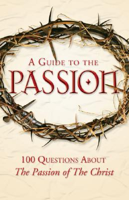 A Guide to the Passion: 100 Questions about the Passion of the Christ - The Staff at Catholicexchange Com, and Pinto, Matthew, and D'Ambrosio, Marcellino