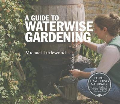 A Guide to Waterwise Gardening - Littlewood, Michael, and Bartai, Gaby (Editor)
