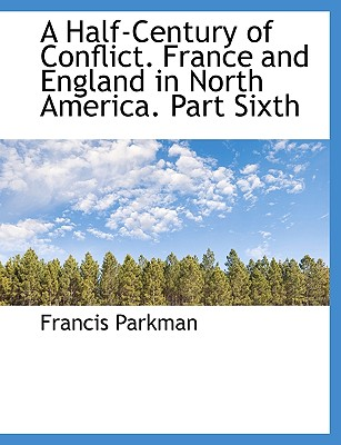 A Half-Century of Conflict. France and England in North America. Part Sixth - Parkman, Francis, Jr.