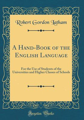 A Hand-Book of the English Language: For the Use of Students of the Universities and Higher Classes of Schools (Classic Reprint) - Latham, Robert Gordon