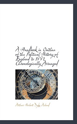 A Handbook in Outline of the Political History of England to 1881 Chronologically Arranged - Herbert Dyke Acland, Arthur