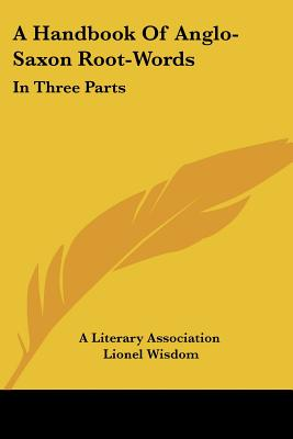 A Handbook of Anglo-Saxon Root-Words: In Three Parts - Kessinger Publishing Company, and A Literary Association, Literary Association, and Wisdom, Lionel (Introduction by)