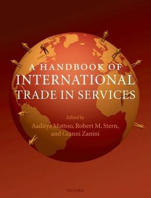 A Handbook of International Trade in Services - Mattoo, Aaditya (Editor), and Stern, Robert M (Editor), and Zanini, Gianni (Editor)