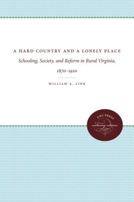 A Hard Country and a Lonely Place: Schooling, Society, and Reform in Rural Virginia, 1870-1920 - Link, William a