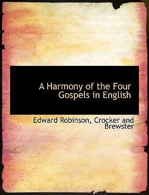 A Harmony of the Four Gospels in English - Robinson, Edward, and Crocker and Brewster, And Brewster (Creator)