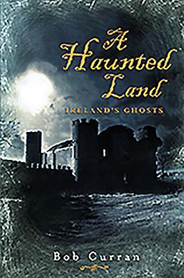 A Haunted Land: Ireland's Ghosts - Curran, Bob