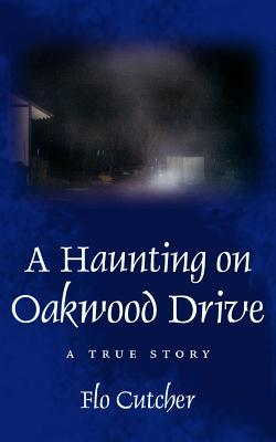 A Haunting on Oakwood Drive: A True Story - Cutcher, Flo