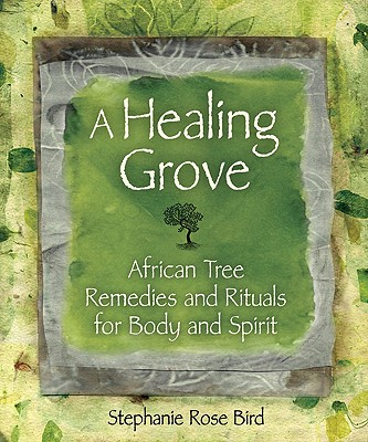 A Healing Grove: African Tree Remedies and Rituals for Body and Spirit - Bird, Stephanie Rose, and Illes, Judika (Foreword by)