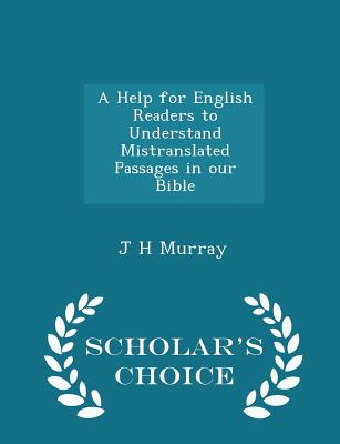 A Help for English Readers to Understand Mistranslated Passages in Our Bible - Scholar's Choice Edition - Murray, J H