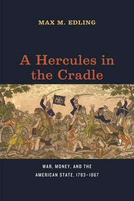 A Hercules in the Cradle: War, Money, and the American State, 1783-1867 - Edling, Max M
