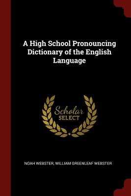 A High School Pronouncing Dictionary of the English Language - Webster, Noah