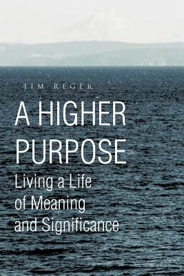 A Higher Purpose: Living a Life of Meaning and Significance - Reger, Jim