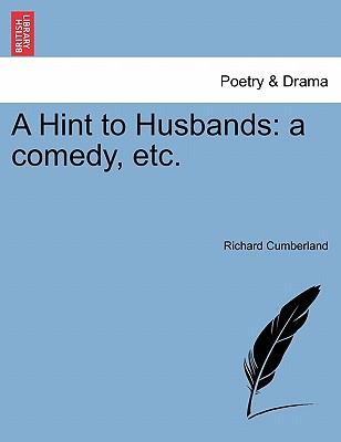A Hint to Husbands: A Comedy, Etc. - Cumberland, Richard