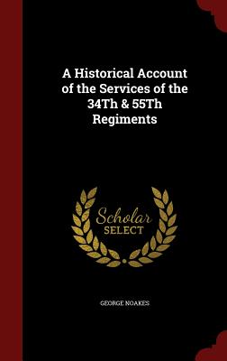A Historical Account of the Services of the 34th & 55th Regiments - Noakes, George