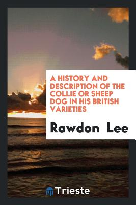 A History and Description of the Collie or Sheep Dog in His British Varieties - Lee, Rawdon