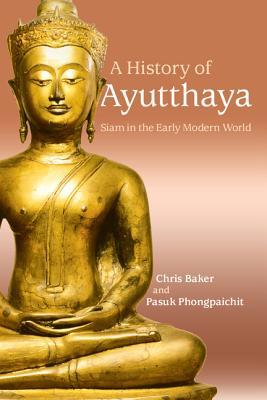 A History of Ayutthaya: Siam in the Early Modern World - Baker, Chris, and Phongpaichit, Pasuk