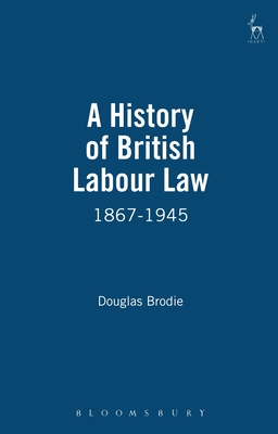 A History of British Labour Law: 1867-1945 - Brodie, Douglas