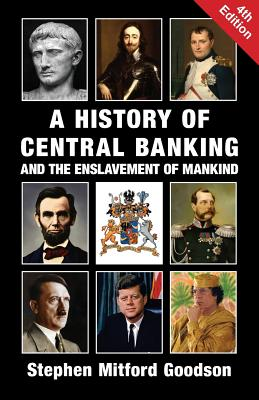 A History of Central Banking and the Enslavement of Mankind - Goodson, Stephen Mitford