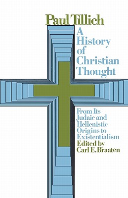 A History of Christian Thought: From Its Judaic and Hellenistic Origins to Existentialism - Tillich, Paul, and Braaten, Carl E (Editor)