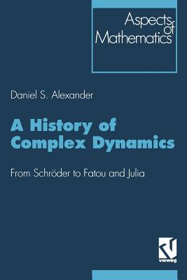 A History of Complex Dynamics: From Schroder to Fatou and Julia - Alexander, Daniel S.