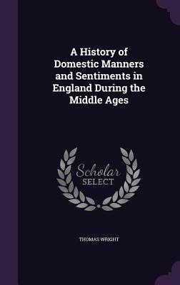 A History of Domestic Manners and Sentiments in England During the Middle Ages - Wright, Thomas