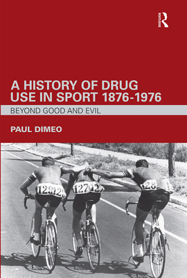 A History of Drug Use in Sport: 1876 1976: Beyond Good and Evil - Dimeo, Paul