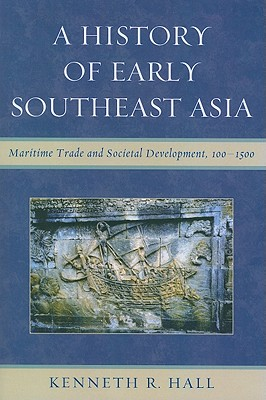 A History of Early Southeast Asia: Maritime Trade and Societal Development, 100-1500 - Hall, Kenneth R.
