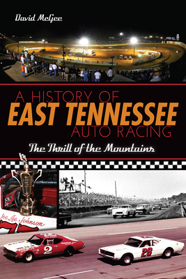 A History of East Tennessee Auto Racing: The Thrill of the Mountains - McGee, David