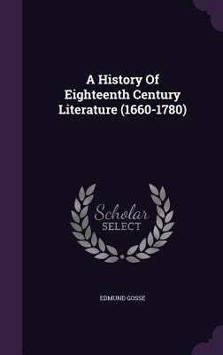 A History of Eighteenth Century Literature (1660-1780) - Gosse, Edmund