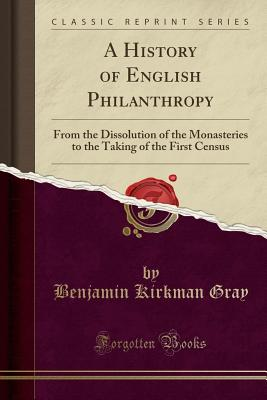 A History of English Philanthropy: From the Dissolution of the Monasteries to the Taking of the First Census (Classic Reprint) - Gray, Benjamin Kirkman