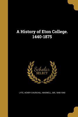 A History of Eton College. 1440-1875 - Lyte, Henry Churchill Maxwell Sir (Creator)
