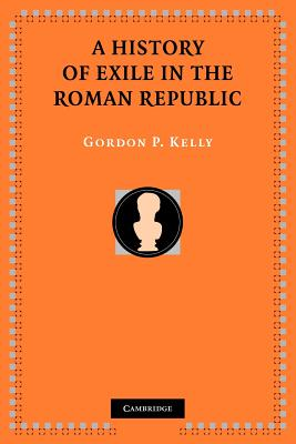 A History of Exile in the Roman Republic - Kelly, Gordon P.