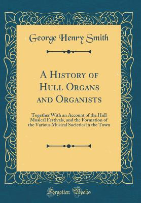 A History of Hull Organs and Organists: Together with an Account of the Hull Musical Festivals, and the Formation of the Various Musical Societies in the Town (Classic Reprint) - Smith, George Henry
