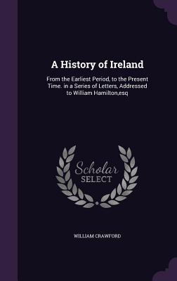 A History of Ireland: From the Earliest Period, to the Present Time. in a Series of Letters, Addressed to William Hamilton, Esq - Crawford, William