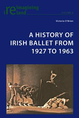 A History of Irish Ballet from 1927 to 1963 - O'Brien, Victoria